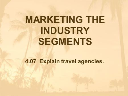 MARKETING THE INDUSTRY SEGMENTS 4.07 Explain travel agencies.