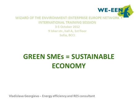 GREEN SMEs = SUSTAINABLE ECONOMY WIZARD OF THE ENVIRONMENT: ENTERPRISE EUROPE NETWORK INTERNATIONAL TRAINING SESSION 3-5 October 2012 9 Iskar str., hall.