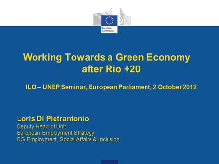 Working Towards a Green Economy after Rio +20 ILO – UNEP Seminar, European Parliament, 2 October 2012 Loris Di Pietrantonio Head of Unit European Employment.
