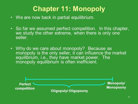 1 Chapter 11: Monopoly We are now back in partial equilibrium. So far we assumed perfect competition. In this chapter, we study the other extreme, when.