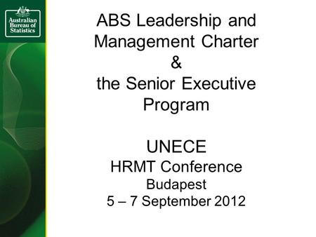 ABS Leadership and Management Charter & the Senior Executive Program UNECE HRMT Conference Budapest 5 – 7 September 2012.
