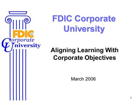 1 FDIC Corporate University Aligning Learning With Corporate Objectives March 2006.