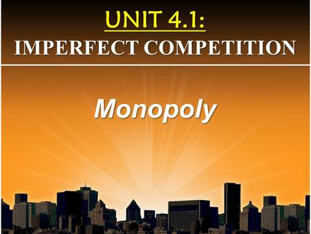 UNIT 4.1: IMPERFECT COMPETITION Monopoly. 1. Define a monopoly 2. Marginal Revenue and Demand relationship 3. Identify a monopoly graphically 4. Distinguish.