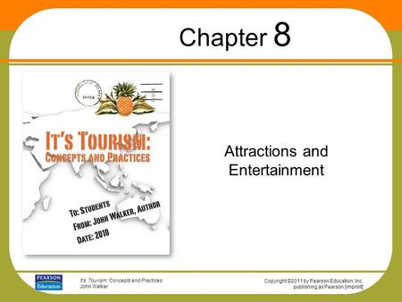 Copyright ©2011 by Pearson Education, Inc. publishing as Pearson [imprint] It's Tourism: Concepts and Practices John Walker Attractions and Entertainment.