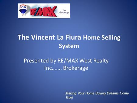 The Vincent La Fiura Home Selling System Presented by RE/MAX West Realty Inc……. Brokerage Making Your Home Buying Dreams Come True!