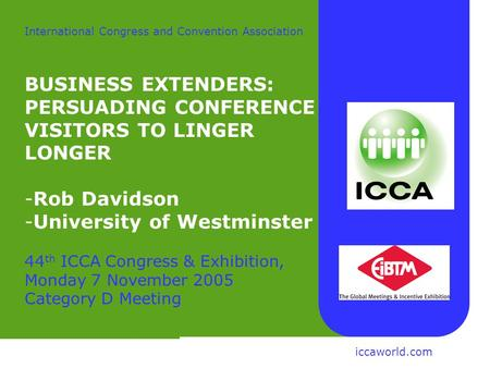 Rob Davidson Centre for Tourism University of Westminster International Congress and Convention Association BUSINESS EXTENDERS: PERSUADING CONFERENCE VISITORS.