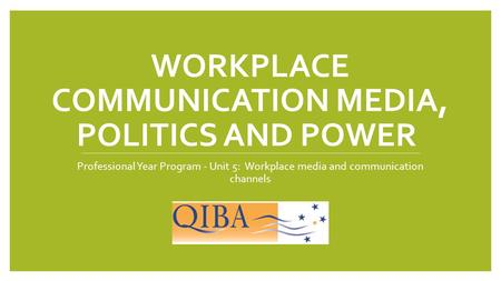 WORKPLACE COMMUNICATION MEDIA, POLITICS AND POWER Professional Year Program - Unit 5: Workplace media and communication channels.
