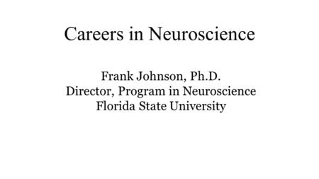 Careers in Neuroscience Frank Johnson, Ph.D. Director, Program in Neuroscience Florida State University.