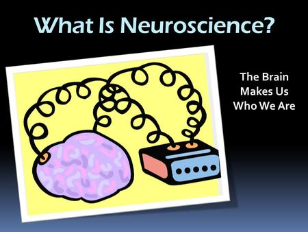 What Is Neuroscience? The Brain Makes Us Who We Are.