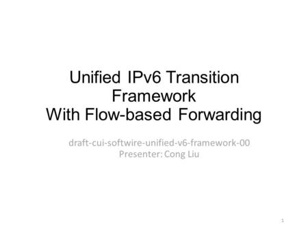 Unified IPv6 Transition Framework With Flow-based Forwarding draft-cui-softwire-unified-v6-framework-00 Presenter: Cong Liu 1.