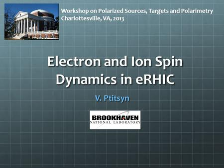 Electron and Ion Spin Dynamics in eRHIC V. Ptitsyn Workshop on Polarized Sources, Targets and Polarimetry Charlottesville, VA, 2013.