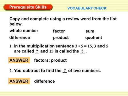 Prerequisite Skills VOCABULARY CHECK ANSWER factors; product ANSWER difference 2. You subtract to find the ? of two numbers. Copy and complete using a.