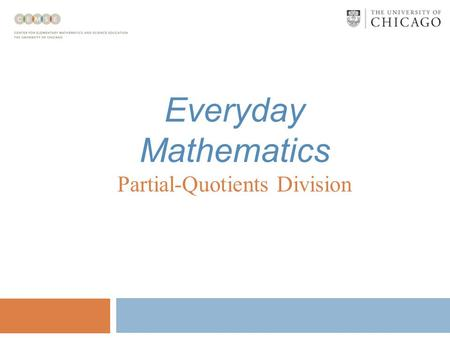 Everyday Mathematics Partial-Quotients Division Partial-Quotients Division Partial-quotients is a simpler way to do long division. Many children like.