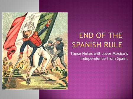 These Notes will cover Mexico's Independence from Spain.