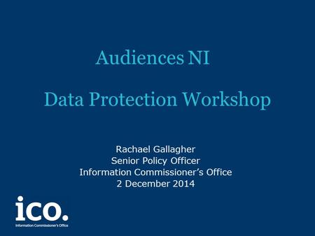 Audiences NI Data Protection Workshop Rachael Gallagher Senior Policy Officer Information Commissioner's Office 2 December 2014.