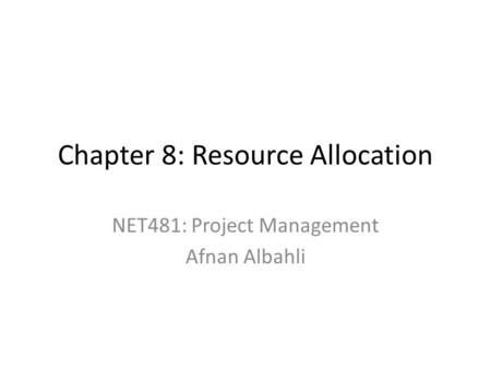 Chapter 8: <strong>Resource</strong> <strong>Allocation</strong> NET481: <strong>Project</strong> <strong>Management</strong> Afnan Albahli.