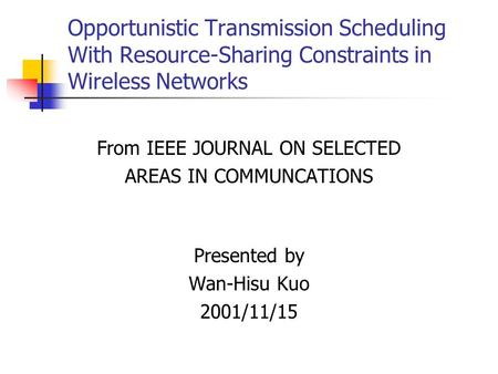 Opportunistic Transmission Scheduling With Resource-Sharing Constraints in Wireless Networks From IEEE JOURNAL ON SELECTED AREAS IN COMMUNCATIONS Presented.