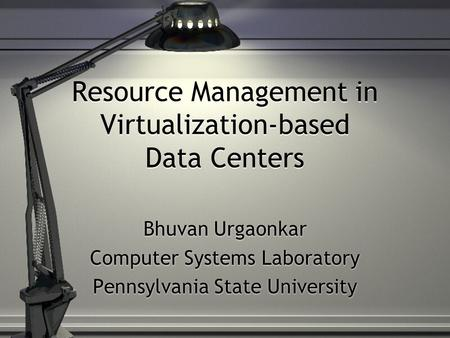 Resource Management in Virtualization-based Data Centers Bhuvan Urgaonkar Computer Systems Laboratory Pennsylvania State University Bhuvan Urgaonkar Computer.