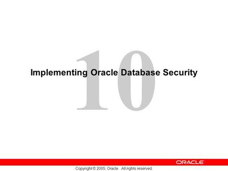 10 Copyright © 2005, Oracle. All rights reserved. Implementing Oracle Database Security.