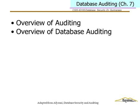 CSIS 43100 Database Security, Dr. Guimaraes Adapted from Afyouni, Database Security and Auditing Database Auditing (Ch. 7) Overview of Auditing Overview.