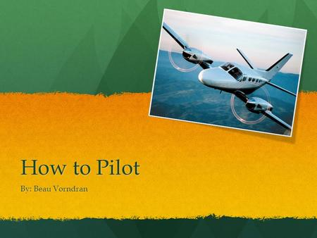 How to Pilot By: Beau Vorndran. Education Tide Water Community College for about 1-2 years for general education classes Tide Water Community College.