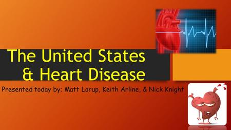 The United States & Heart Disease Presented today by; Matt Lorup, Keith Arline, & Nick Knight.