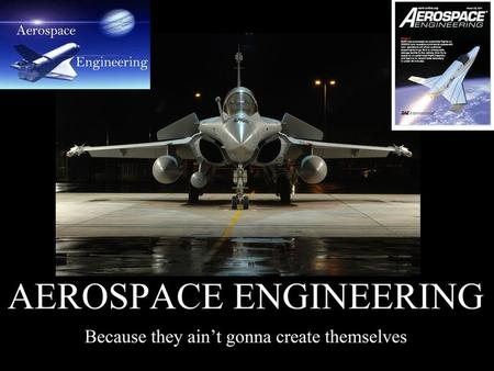 What is Aerospace Engineering?  Physic  Aerodynamics  Production of Aircraft  Production of Spacecraft.