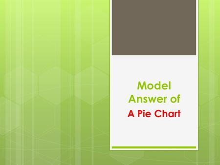 Model Answer of A Pie Chart. Step 1: seeing the big picture  The first step is to identify the main points of the two charts.  This is not just.