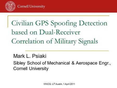 WNCG, UT Austin, 1 April 2011 Mark L. Psiaki Sibley School of Mechanical & Aerospace Engr., Cornell University Civilian GPS Spoofing Detection based on.