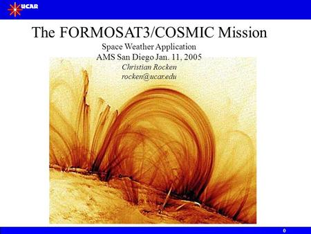 0 The FORMOSAT3/COSMIC Mission Space Weather Application AMS San Diego Jan. 11, 2005 Christian Rocken