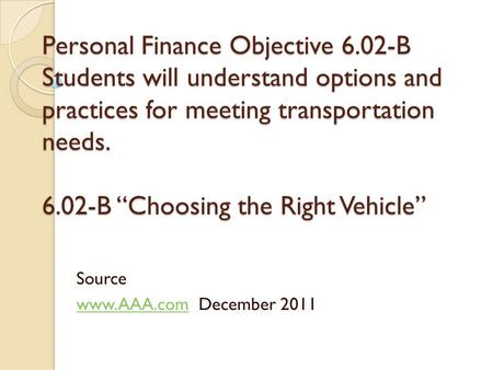 "Personal Finance Objective 6.02-B Students will understand options and practices for meeting transportation needs. 6.02-B ""Choosing the Right Vehicle"""