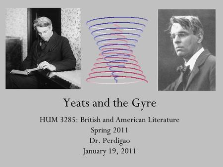 Yeats and the Gyre HUM 3285: British and American Literature Spring 2011 Dr. Perdigao January 19, 2011.
