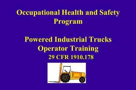 Occupational Health and Safety Program Powered Industrial Trucks Operator Training 29 CFR 1910.178.