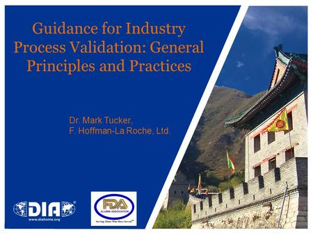 Guidance for Industry Process Validation: General Principles and Practices Dr. Mark Tucker, F. Hoffman-La Roche, Ltd.