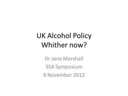 UK Alcohol Policy Whither now? Dr Jane Marshall SSA Symposium 9 November 2012.