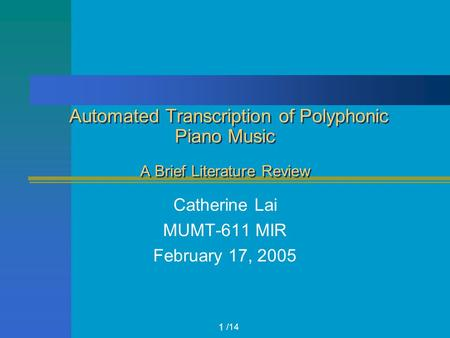 /14 Automated Transcription of Polyphonic Piano Music A Brief Literature Review Catherine Lai MUMT-611 MIR February 17, 2005 1.