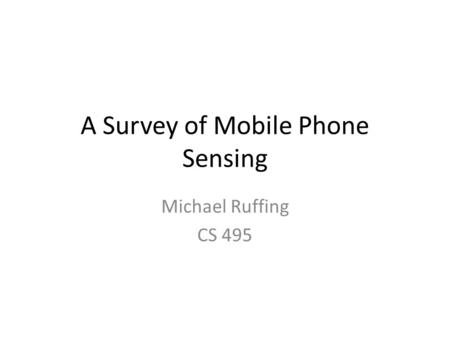 A Survey of Mobile Phone Sensing Michael Ruffing CS 495.