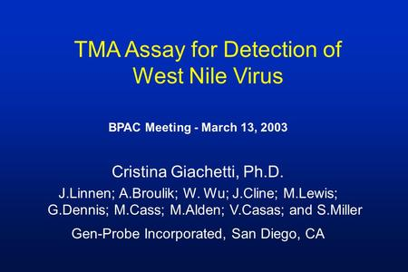 TMA Assay for Detection of West Nile Virus BPAC Meeting - March 13, 2003 Cristina Giachetti, Ph.D. J.Linnen; A.Broulik; W. Wu; J.Cline; M.Lewis; G.Dennis;
