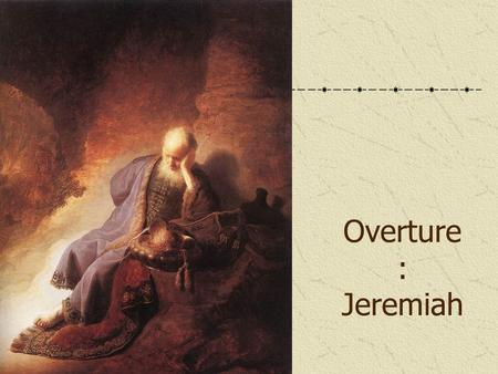 Overture : Jeremiah. Who was Jeremiah Great prophet of Ancient Israel Link with Moses Ministry 626 – c.586 BC.