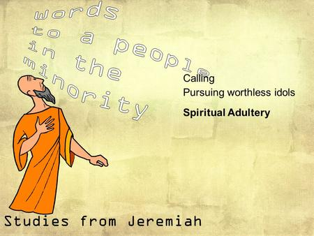 Studies from Jeremiah Calling Pursuing worthless idols Spiritual Adultery.
