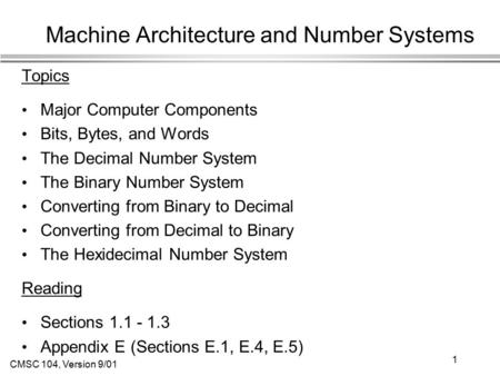 CMSC 104, Version 9/01 1 Machine Architecture and Number Systems Topics Major Computer Components Bits, Bytes, and Words The Decimal Number System The.