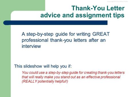 Copyright 2012 by Arthur Fricke Thank-You Letter advice and assignment tips A step-by-step guide for writing GREAT professional thank-you letters after.