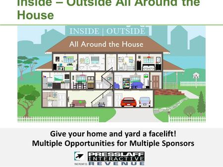Inside – Outside All Around the House Give your home and yard a facelift! Multiple Opportunities for Multiple Sponsors.