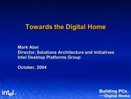 Towards the Digital Home Mark Abel Director, Solutions Architecture and Initiatives Intel Desktop Platforms Group October, 2004.