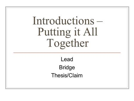 Introductions – Putting it All Together Lead Bridge Thesis/Claim.