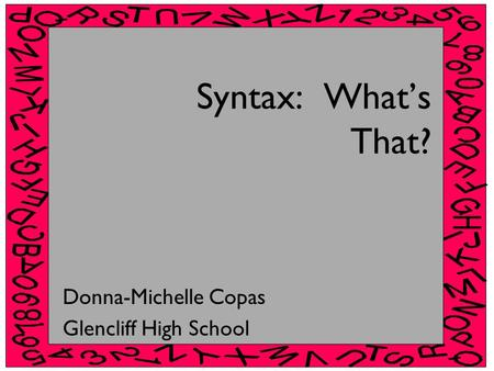 Syntax: What's That? Donna-Michelle Copas Glencliff High School.