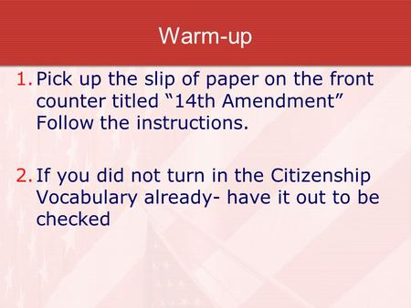 "Warm-up 1.Pick up the slip of paper on the front counter titled ""14th Amendment"" Follow the instructions. 2.If you did not turn in the Citizenship Vocabulary."