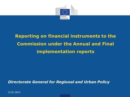 Reporting on financial instruments to the Commission under the Annual and Final implementation reports Directorate General for Regional and Urban Policy.