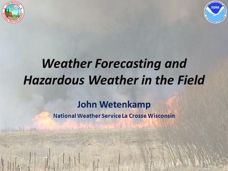 Weather Forecasting and Hazardous Weather in the Field John Wetenkamp National Weather Service La Crosse Wisconsin.