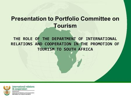 Presentation to Portfolio Committee on Tourism THE ROLE OF THE DEPARTMENT OF INTERNATIONAL RELATIONS AND COOPERATION IN THE PROMOTION OF TOURISM TO SOUTH.